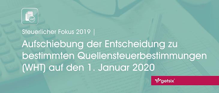 Steuerlicher Fokus 2019 | Aufschiebung der Entscheidung zu bestimmten Quellensteuerbestimmungen (WHT) auf den 1. Januar 2020